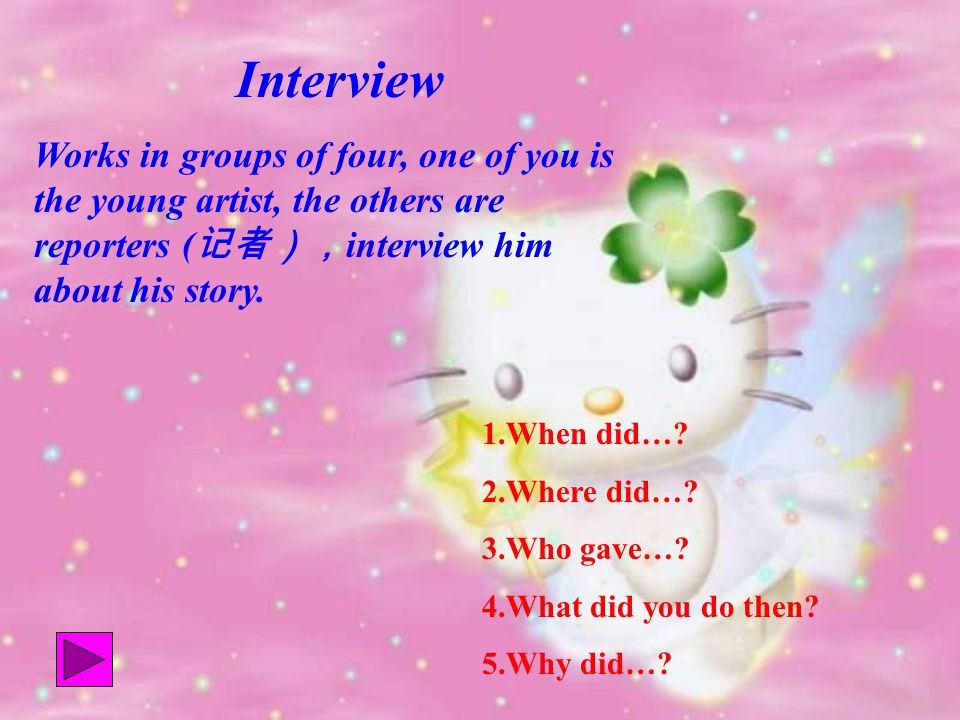 Interview Works in groups of four, one of you is the young artist, the others are reporters ( 记者), interview him about his story.