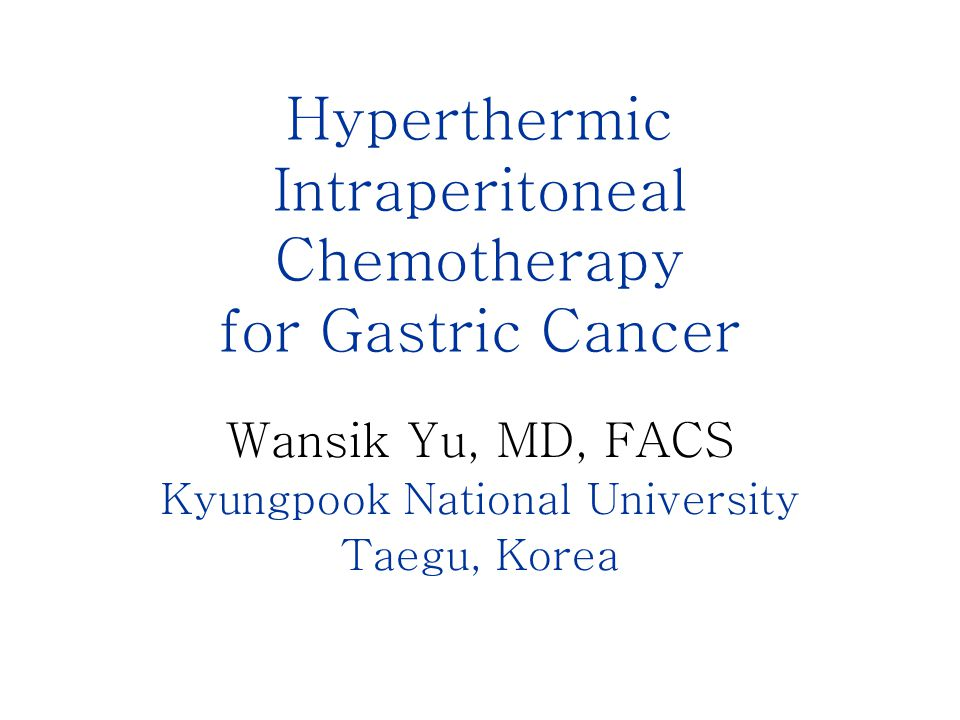 Hyperthermic Intraperitoneal Chemotherapy for Gastric Cancer Wansik Yu, MD, FACS Kyungpook National University Taegu, Korea