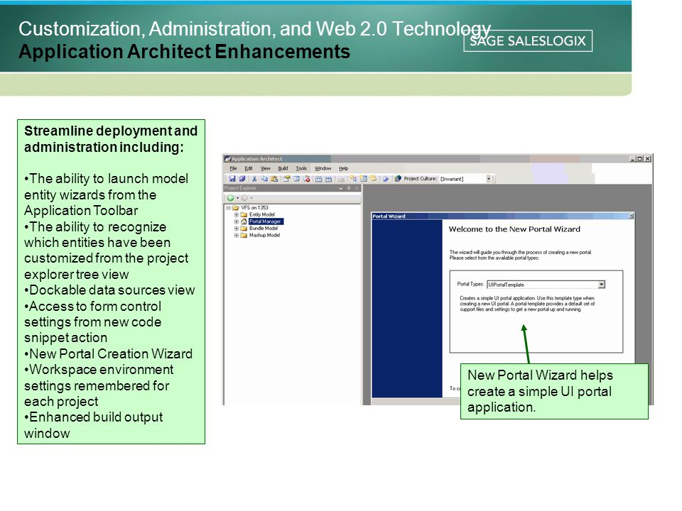 Customization, Administration, and Web 2.0 Technology Application Architect Enhancements Streamline deployment and administration including: The ability to launch model entity wizards from the Application Toolbar The ability to recognize which entities have been customized from the project explorer tree view Dockable data sources view Access to form control settings from new code snippet action New Portal Creation Wizard Workspace environment settings remembered for each project Enhanced build output window New Portal Wizard helps create a simple UI portal application.