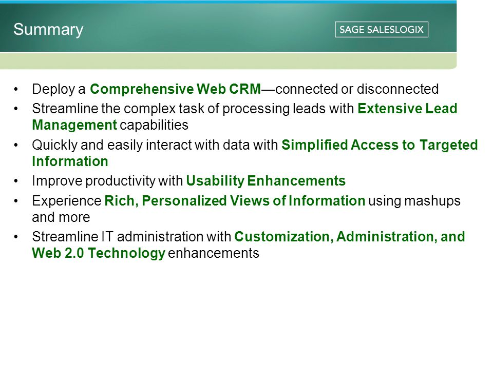 Summary Deploy a Comprehensive Web CRM—connected or disconnected Streamline the complex task of processing leads with Extensive Lead Management capabilities Quickly and easily interact with data with Simplified Access to Targeted Information Improve productivity with Usability Enhancements Experience Rich, Personalized Views of Information using mashups and more Streamline IT administration with Customization, Administration, and Web 2.0 Technology enhancements