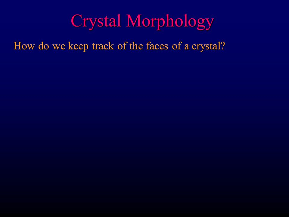 Crystal Morphology Crystal Axes: generally taken as parallel to the edges (intersections) of prominent crystal faces The more faces the better  prism faces & quartz c-axis, halite cube, etc.