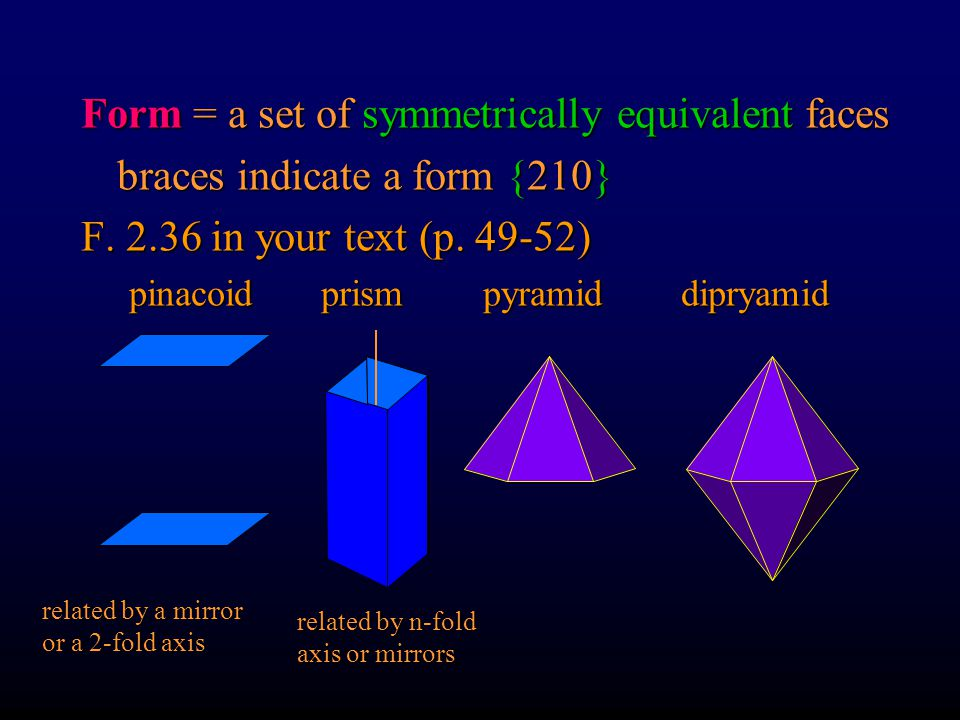 Form = a set of symmetrically equivalent faces braces indicate a form {210} Multiplicity of a form depends on symmetry {100} in monoclinic, orthorhombic, tetragonal, isometric