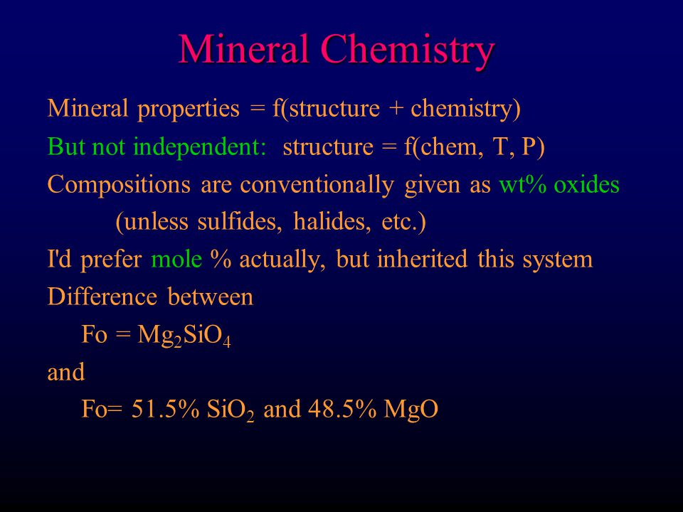Mineral Chemistry Mineral properties = f(structure + chemistry) But not independent: structure = f(chem, T, P) Compositions are conventionally given a