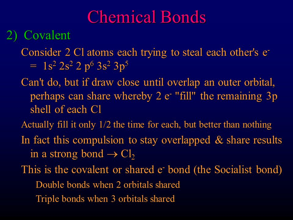 Chemical Bonds 2) Covalent Consider 2 Cl atoms each trying to steal each other's e - = 1s 2 2s 2 2 p 6 3s 2 3p 5 Can't do, but if draw close until ove