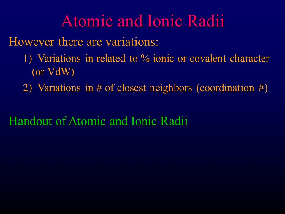 Atomic and Ionic Radii However there are variations: 1) Variations in related to % ionic or covalent character (or VdW) 2) Variations in # of closest