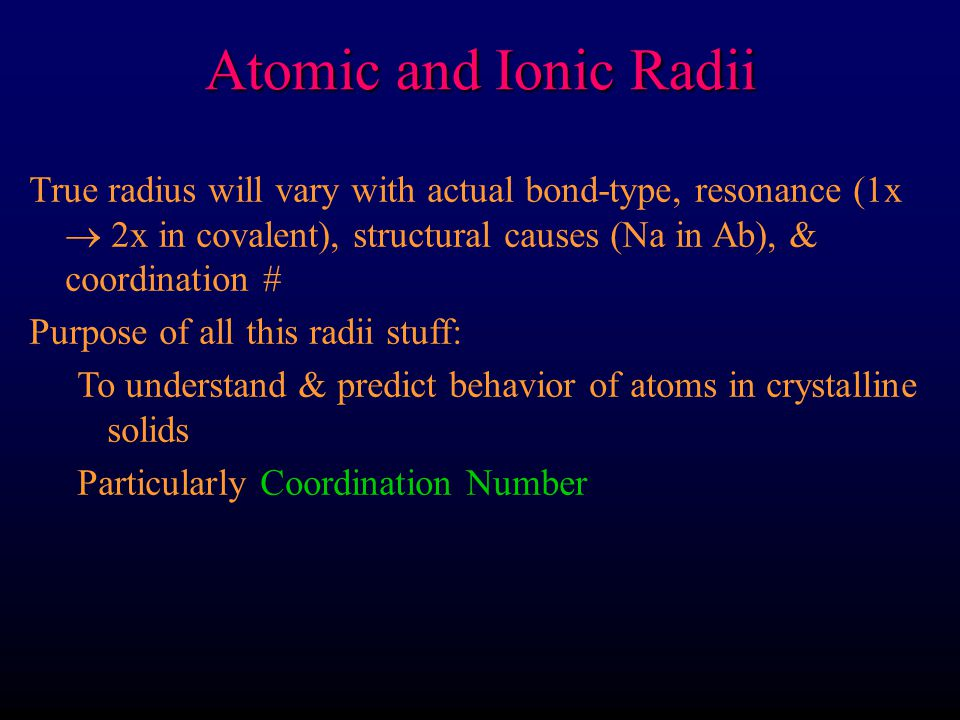 Atomic and Ionic Radii True radius will vary with actual bond-type, resonance (1x  2x in covalent), structural causes (Na in Ab), & coordination # Pu