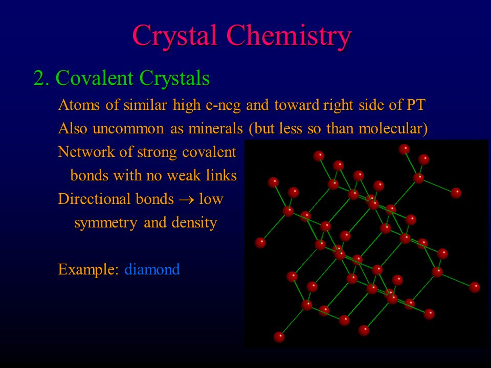 Crystal Chemistry 2. Covalent Crystals Atoms of similar high e-neg and toward right side of PT Also uncommon as minerals (but less so than molecular)