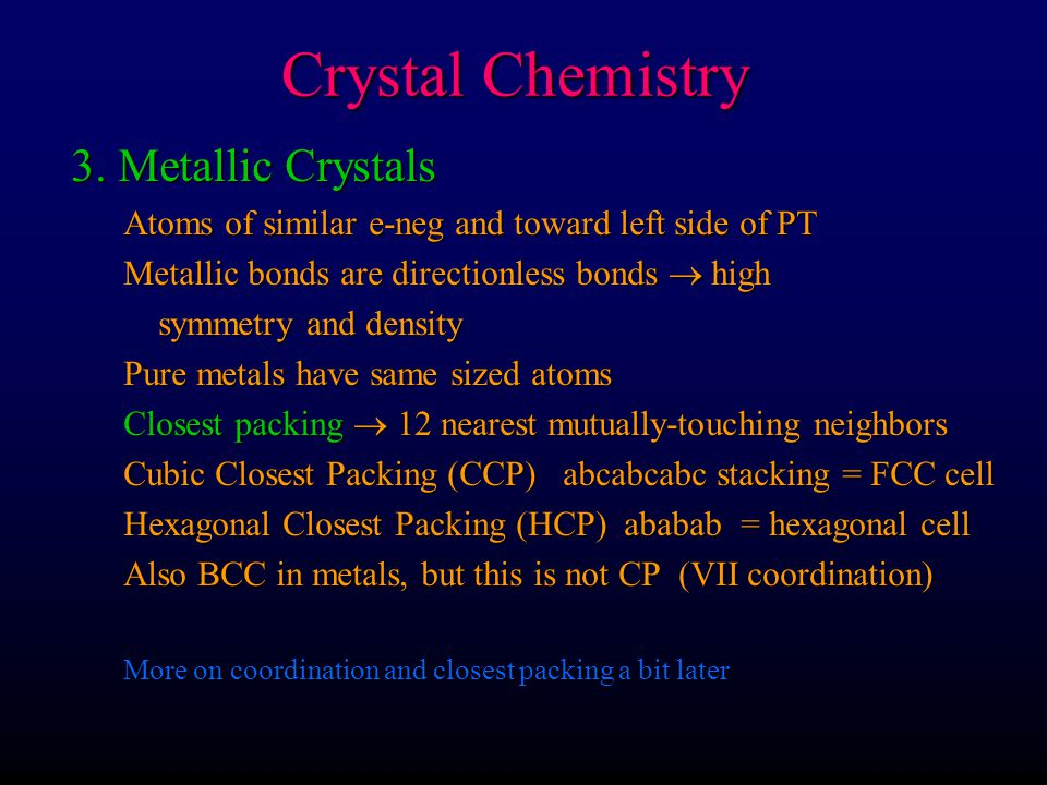 Crystal Chemistry 3. Metallic Crystals Atoms of similar e-neg and toward left side of PT Metallic bonds are directionless bonds  high symmetry and de