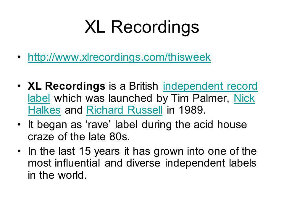 http://www.xlrecordings.com/thisweek XL Recordings is a British independent record label which was launched by Tim Palmer, Nick Halkes and Richard Russell in 1989.independent record labelNick HalkesRichard Russell It began as 'rave' label during the acid house craze of the late 80s.