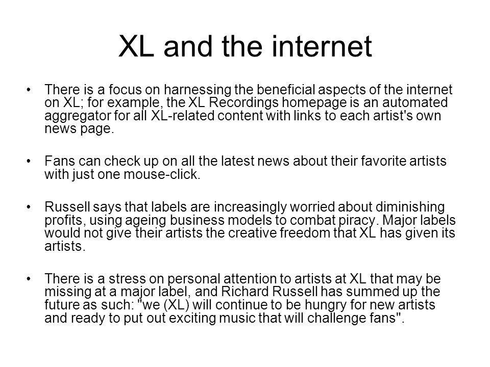 XL and the internet There is a focus on harnessing the beneficial aspects of the internet on XL; for example, the XL Recordings homepage is an automated aggregator for all XL-related content with links to each artist s own news page.