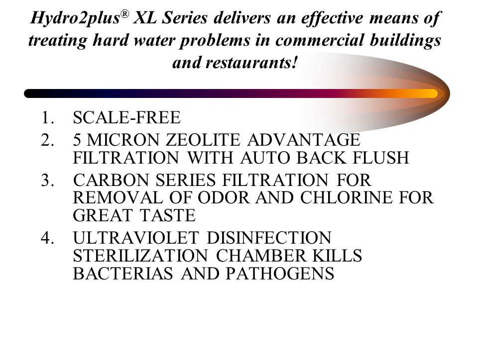 Benefits of the Hydro2Plus ® System Eliminates scaling without use of chemicals.