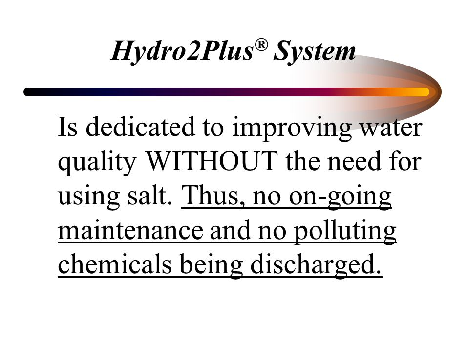 Hydro2Plus ® System Will treat the following water problems without the use of salt and chlorine: Treats High Iron (Ferrous & Ferric), Manganese & Hydrogen Sulfide Gas.