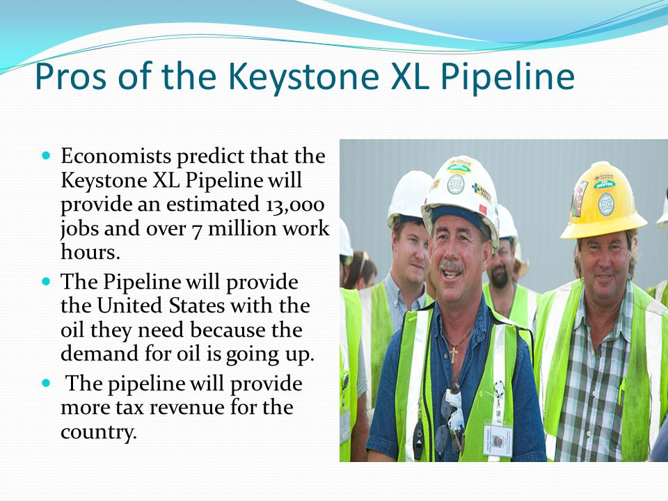 Pros of the Keystone XL Pipeline Economists predict that the Keystone XL Pipeline will provide an estimated 13,000 jobs and over 7 million work hours.