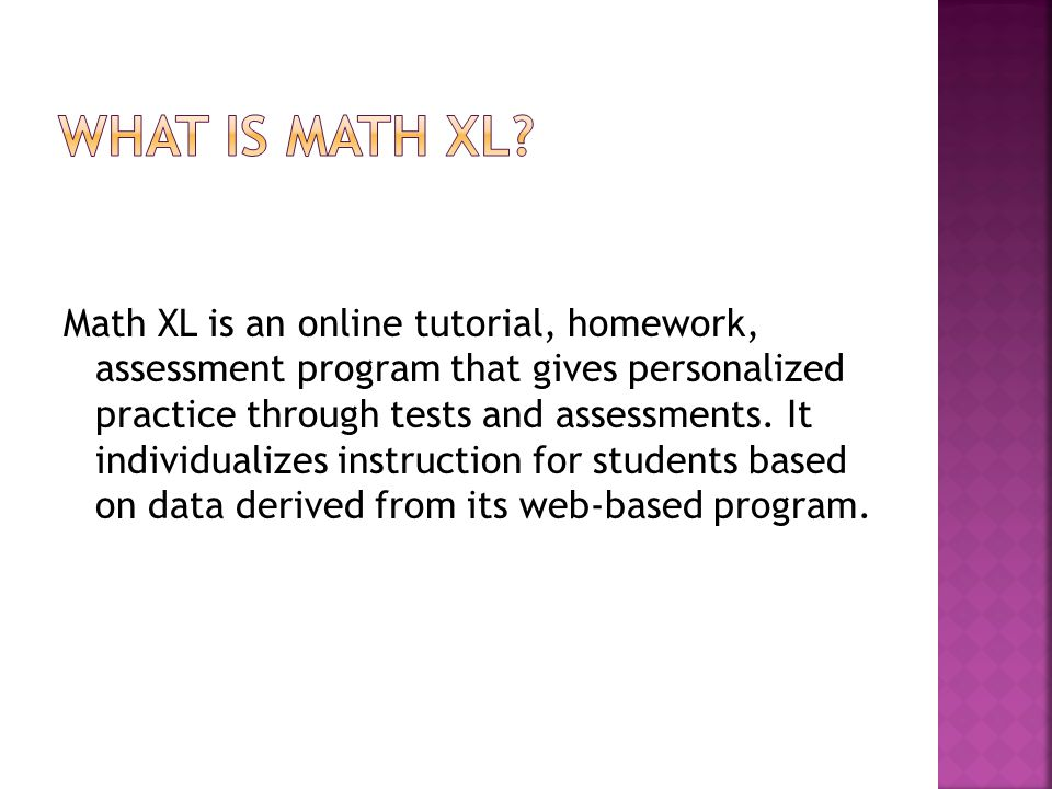 Math XL is an online tutorial, homework, assessment program that gives personalized practice through tests and assessments.