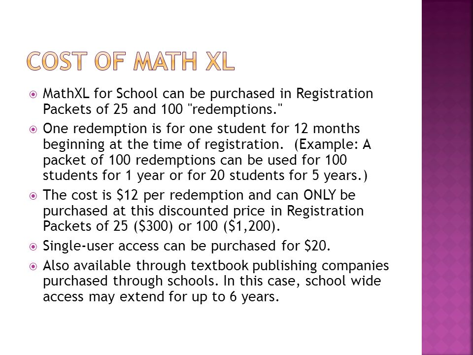  MathXL for School can be purchased in Registration Packets of 25 and 100 redemptions.  One redemption is for one student for 12 months beginning at the time of registration.