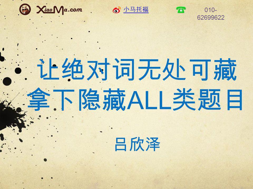 小马托福 010- 62699622 让绝对词无处可藏 拿下隐藏 ALL 类题目 吕欣泽