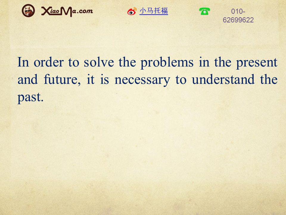 小马托福 010- 62699622 In order to solve the problems in the present and future, it is necessary to understand the past.