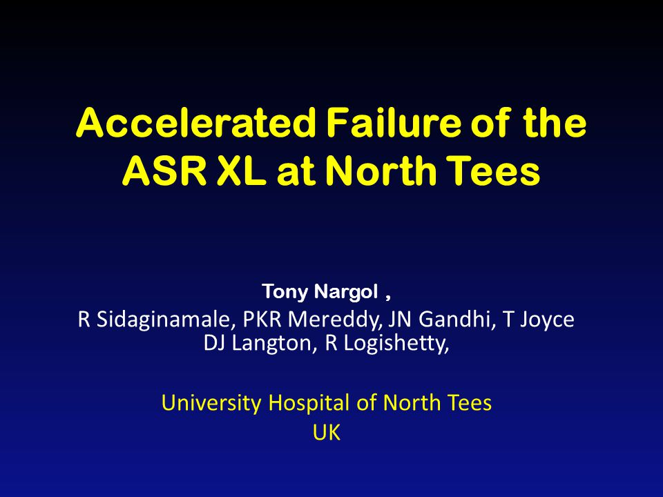 Accelerated Failure of the ASR XL at North Tees Tony Nargol, R Sidaginamale, PKR Mereddy, JN Gandhi, T Joyce DJ Langton, R Logishetty, University Hospital of North Tees UK