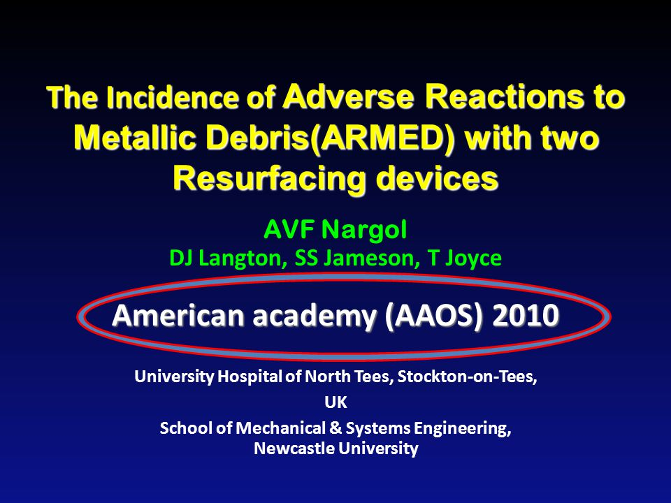 The Incidence of Adverse Reactions to Metallic Debris(ARMED) with two Resurfacing devices AVF Nargol DJ Langton, SS Jameson, T Joyce American academy (AAOS) 2010 University Hospital of North Tees, Stockton-on-Tees, UK School of Mechanical & Systems Engineering, Newcastle University