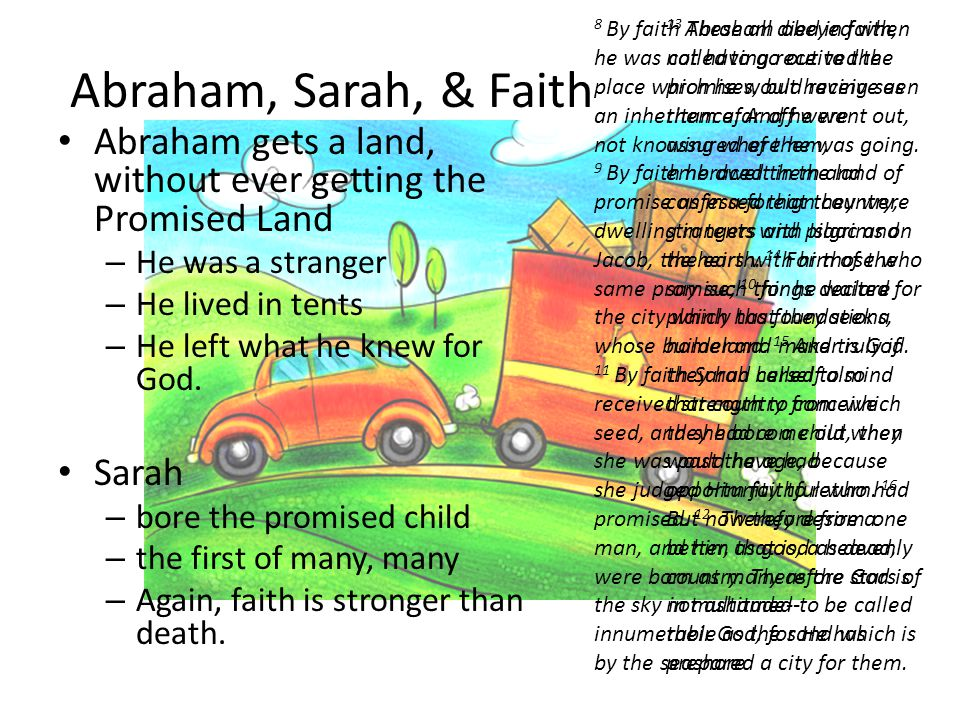 Abraham, Sarah, & Faith Abraham gets a land, without ever getting the Promised Land – He was a stranger – He lived in tents – He left what he knew for God.