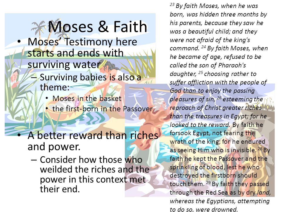 Moses & Faith Moses' Testimony here starts and ends with surviving water – Surviving babies is also a theme: Moses in the basket the first-born in the Passover A better reward than riches and power.