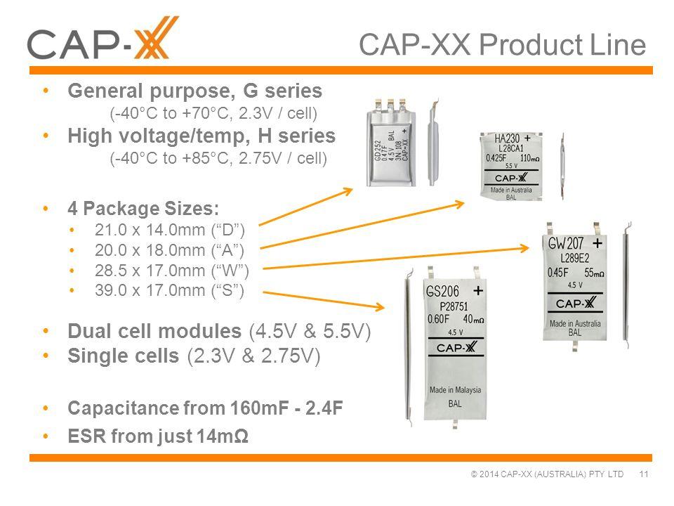 © 2014 CAP-XX (AUSTRALIA) PTY LTD CAP-XX Product Line General purpose, G series (-40°C to +70°C, 2.3V / cell) High voltage/temp, H series (-40°C to +8