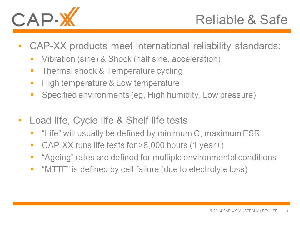 © 2014 CAP-XX (AUSTRALIA) PTY LTD Reliable & Safe CAP-XX products meet international reliability standards:  Vibration (sine) & Shock (half sine, acc
