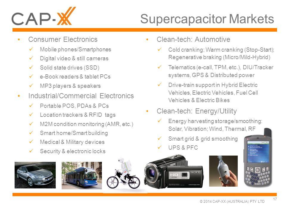 © 2014 CAP-XX (AUSTRALIA) PTY LTD Supercapacitor Markets Consumer Electronics Mobile phones/Smartphones Digital video & still cameras Solid state driv