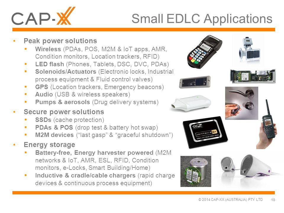 © 2014 CAP-XX (AUSTRALIA) PTY LTD Small EDLC Applications Peak power solutions  Wireless (PDAs, POS, M2M & IoT apps, AMR, Condition monitors, Locatio