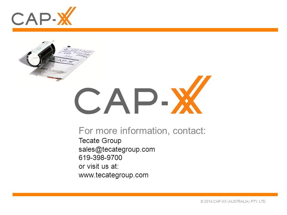 © 2014 CAP-XX (AUSTRALIA) PTY LTD For more information, contact: Tecate Group sales@tecategroup.com 619-398-9700 or visit us at: www.tecategroup.com