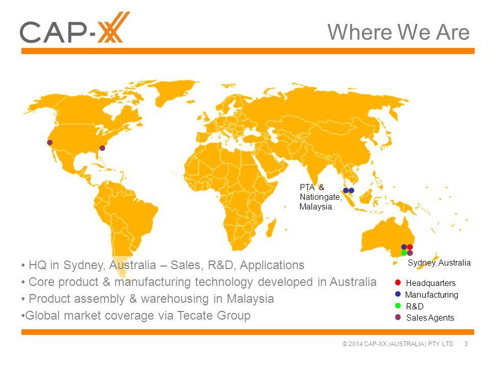 © 2014 CAP-XX (AUSTRALIA) PTY LTD PTA & Nationgate, Malaysia Sydney, Australia Where We Are 3 Headquarters Manufacturing R&D Sales Agents HQ in Sydney