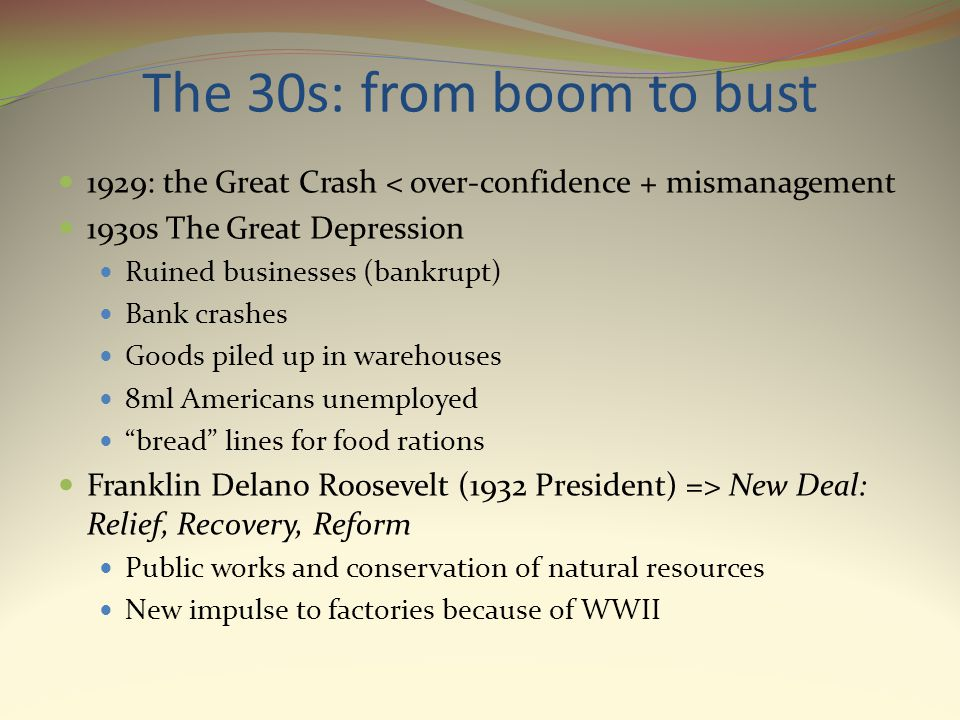 The 30s: from boom to bust 1929: the Great Crash < over-confidence + mismanagement 1930s The Great Depression Ruined businesses (bankrupt) Bank crashes Goods piled up in warehouses 8ml Americans unemployed bread lines for food rations Franklin Delano Roosevelt (1932 President) => New Deal: Relief, Recovery, Reform Public works and conservation of natural resources New impulse to factories because of WWII
