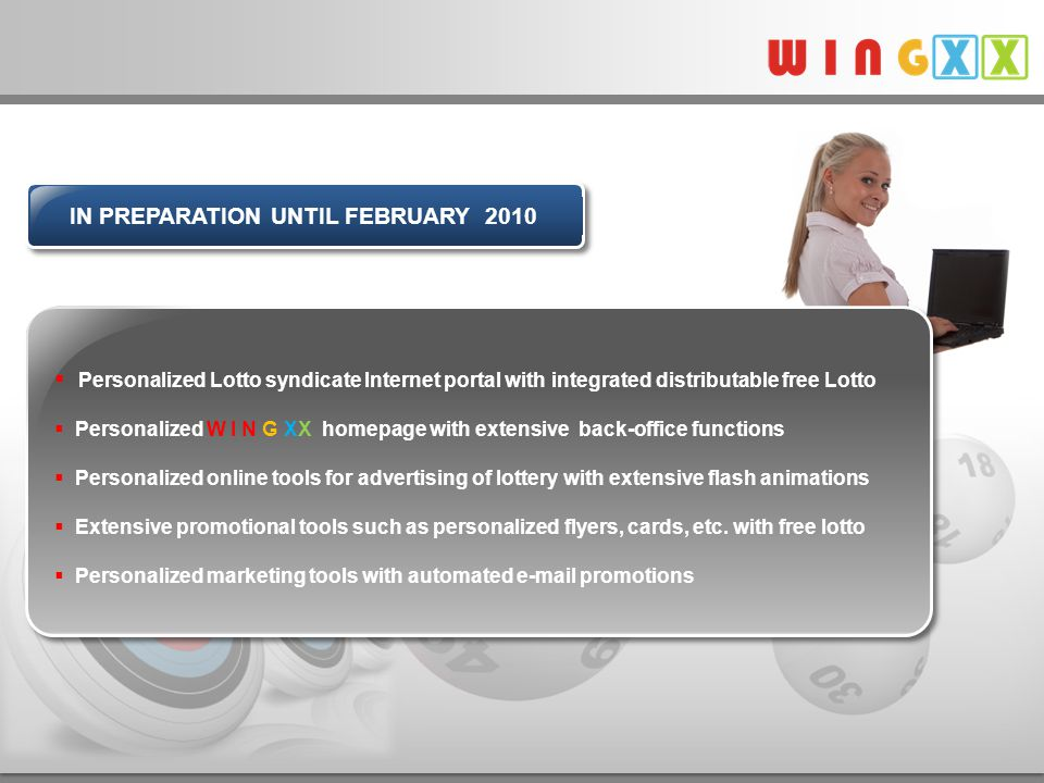  Personalized Lotto syndicate Internet portal with integrated distributable free Lotto  Personalized W I N G XX homepage with extensive back-office functions  Personalized online tools for advertising of lottery with extensive flash animations  Extensive promotional tools such as personalized flyers, cards, etc.
