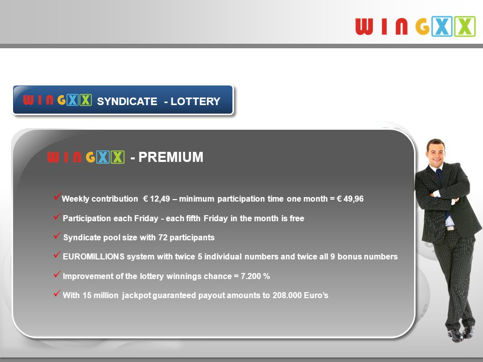 - PREMIUM Weekly contribution € 12,49 – minimum participation time one month = € 49,96 Participation each Friday - each fifth Friday in the month is free Syndicate pool size with 72 participants EUROMILLIONS system with twice 5 individual numbers and twice all 9 bonus numbers Improvement of the lottery winnings chance = 7.200 % With 15 million jackpot guaranteed payout amounts to 208.000 Euro's Produkte - Tippgemeinschaft SYNDICATE - LOTTERY