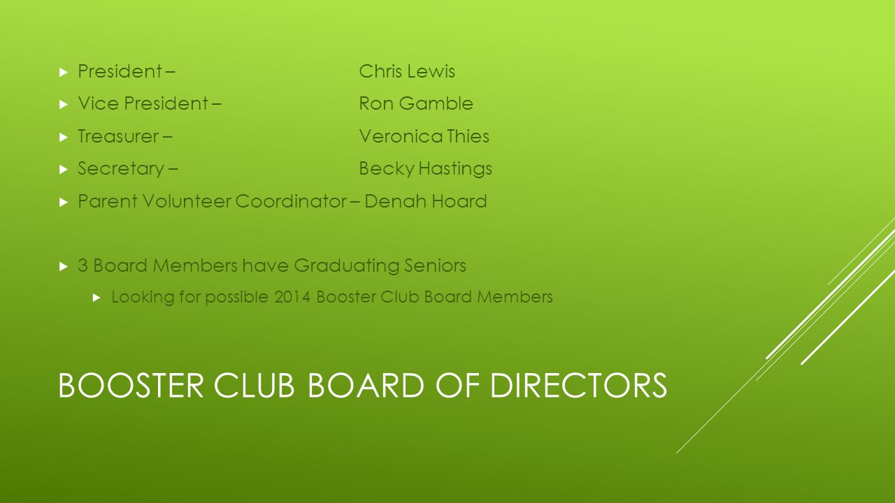 BOOSTER CLUB BOARD OF DIRECTORS  President – Chris Lewis  Vice President – Ron Gamble  Treasurer – Veronica Thies  Secretary – Becky Hastings  Parent Volunteer Coordinator – Denah Hoard  3 Board Members have Graduating Seniors  Looking for possible 2014 Booster Club Board Members