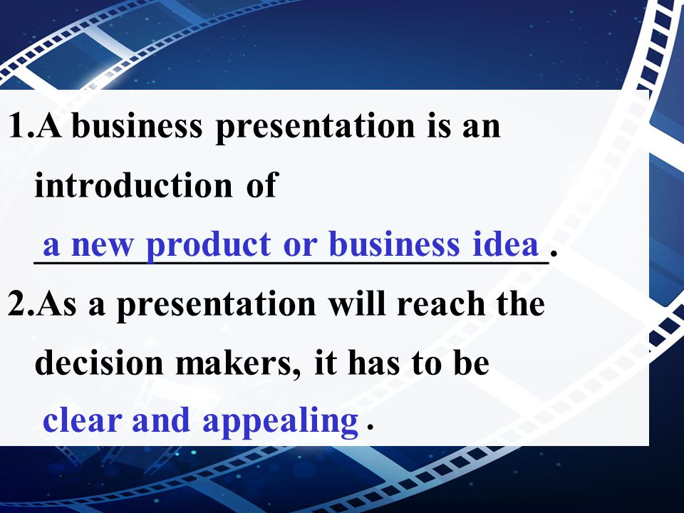 1.A business presentation is an introduction of ___________________________. 2.As a presentation will reach the decision makers, it has to be. a new p