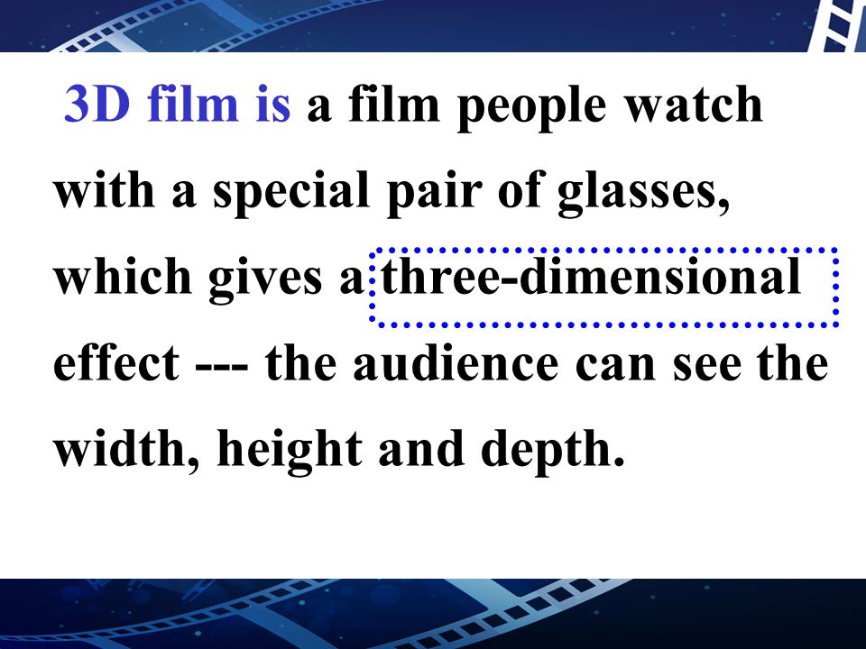 3D film is a film people watch with a special pair of glasses, which gives a three-dimensional effect --- the audience can see the width, height and d