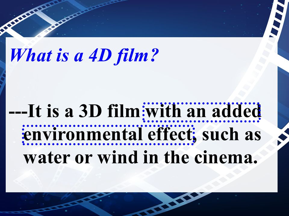 What is a 4D film? ---It is a 3D film with an added environmental effect, such as water or wind in the cinema.