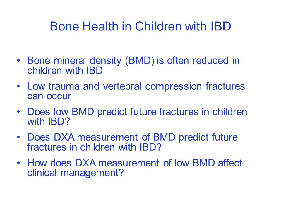 Bone Health in Children with IBD Bone mineral density (BMD) is often reduced in children with IBD Low trauma and vertebral compression fractures can occur Does low BMD predict future fractures in children with IBD.