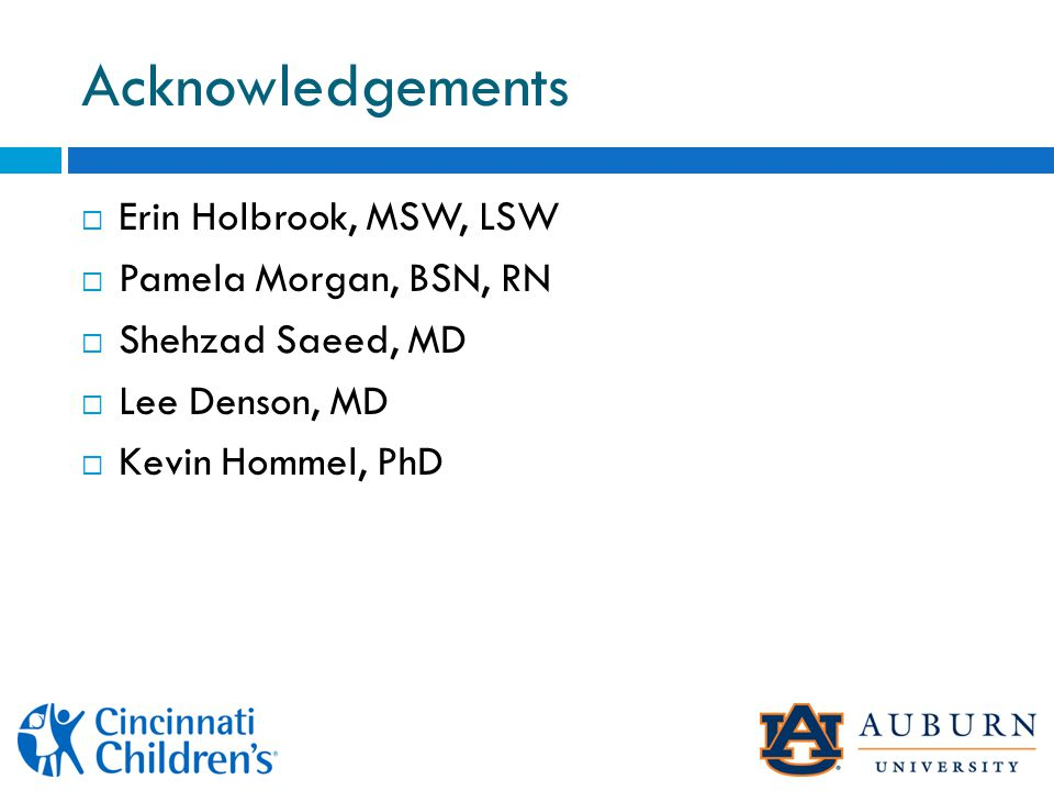 Acknowledgements  Erin Holbrook, MSW, LSW  Pamela Morgan, BSN, RN  Shehzad Saeed, MD  Lee Denson, MD  Kevin Hommel, PhD