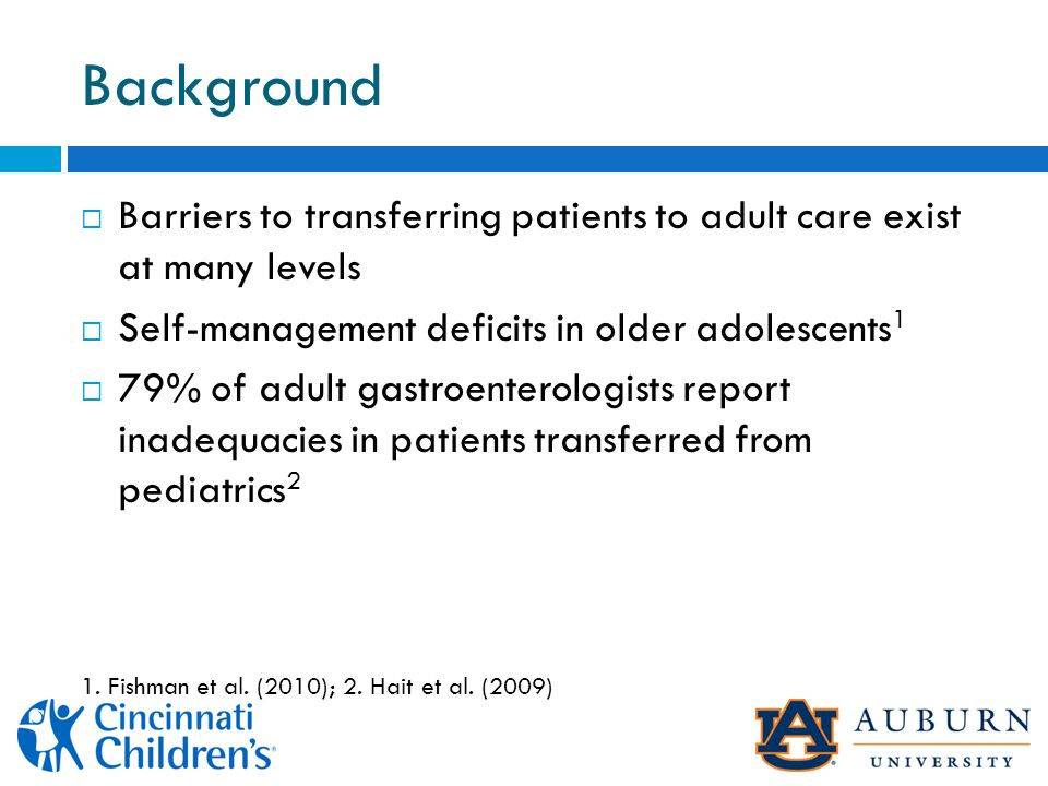 Background  Barriers to transferring patients to adult care exist at many levels  Self-management deficits in older adolescents 1  79% of adult gastroenterologists report inadequacies in patients transferred from pediatrics 2 1.