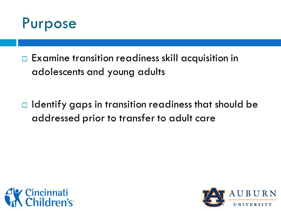 Purpose  Examine transition readiness skill acquisition in adolescents and young adults  Identify gaps in transition readiness that should be addressed prior to transfer to adult care