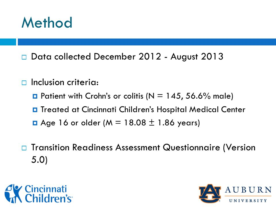 Method  Data collected December 2012 - August 2013  Inclusion criteria:  Patient with Crohn's or colitis (N = 145, 56.6% male)  Treated at Cincinnati Children's Hospital Medical Center  Age 16 or older (M = 18.08 ± 1.86 years)  Transition Readiness Assessment Questionnaire (Version 5.0)