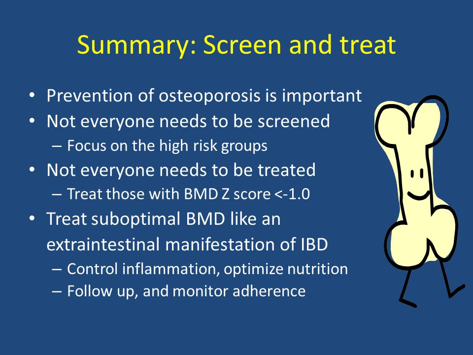 Summary: Screen and treat Prevention of osteoporosis is important Not everyone needs to be screened – Focus on the high risk groups Not everyone needs to be treated – Treat those with BMD Z score <-1.0 Treat suboptimal BMD like an extraintestinal manifestation of IBD – Control inflammation, optimize nutrition – Follow up, and monitor adherence