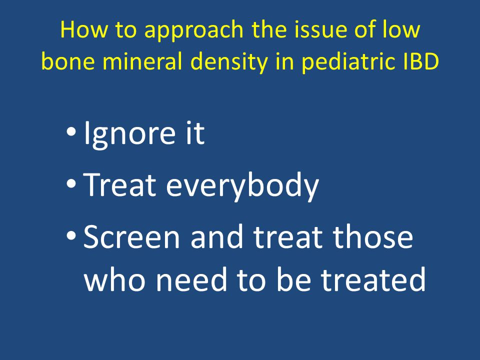 How to approach the issue of low bone mineral density in pediatric IBD Ignore it Treat everybody Screen and treat those who need to be treated