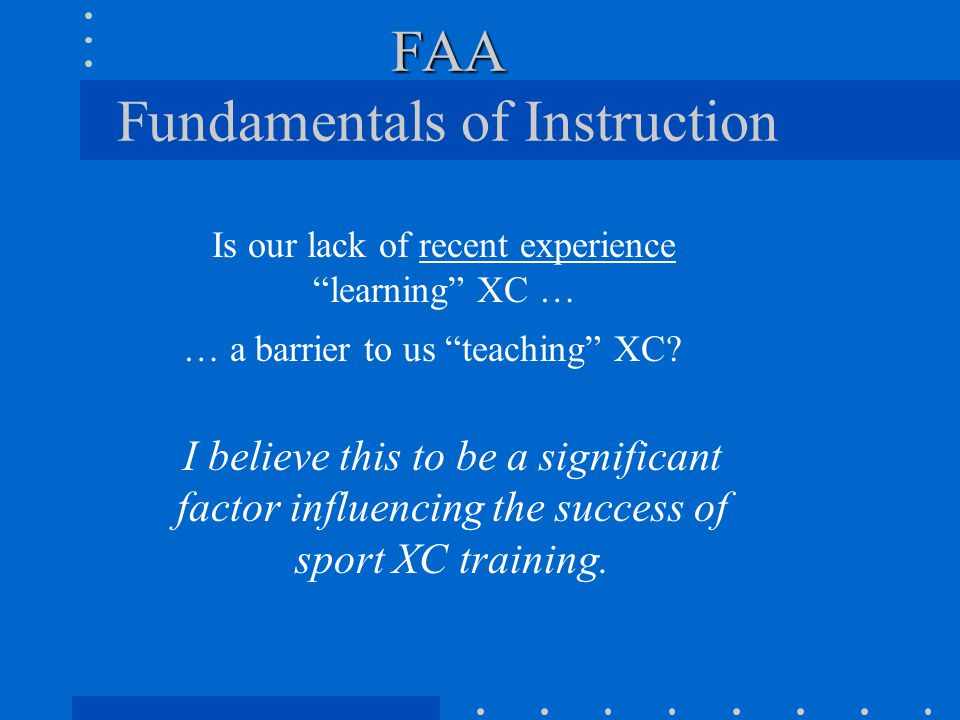 "FAA FAA Fundamentals of Instruction Is our lack of recent experience ""learning"" XC … … a barrier to us ""teaching"" XC? I believe this to be a significa"