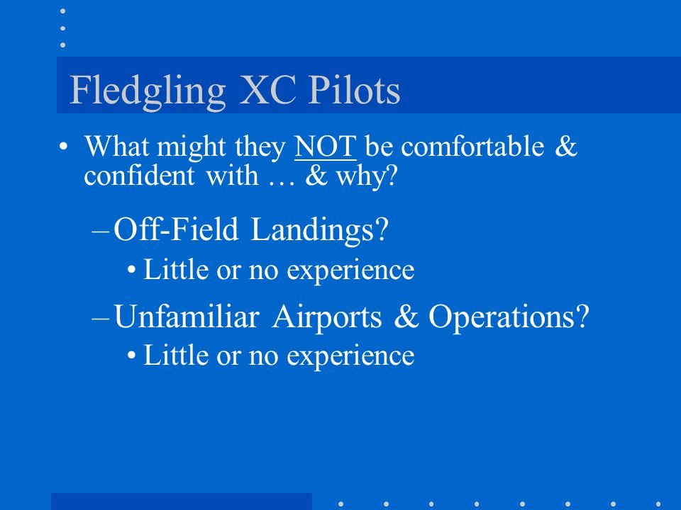 Fledgling XC Pilots What might they NOT be comfortable & confident with … & why? –Off-Field Landings? Little or no experience –Unfamiliar Airports & O
