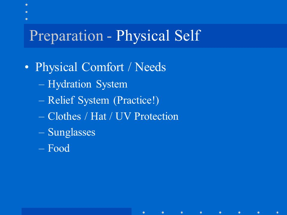 Preparation - Physical Self Physical Comfort / Needs –Hydration System –Relief System (Practice!) –Clothes / Hat / UV Protection –Sunglasses –Food