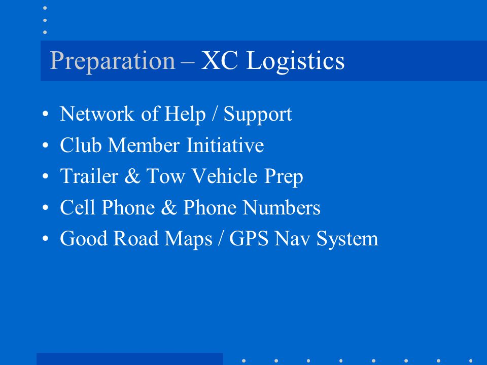 Preparation – XC Logistics Network of Help / Support Club Member Initiative Trailer & Tow Vehicle Prep Cell Phone & Phone Numbers Good Road Maps / GPS