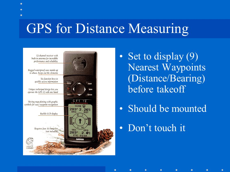 GPS for Distance Measuring Set to display (9) Nearest Waypoints (Distance/Bearing) before takeoff Should be mounted Don't touch it